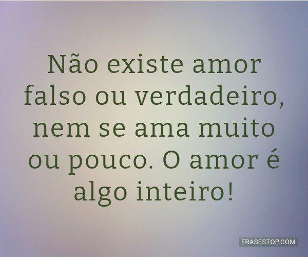 Não existe amor falso ou...