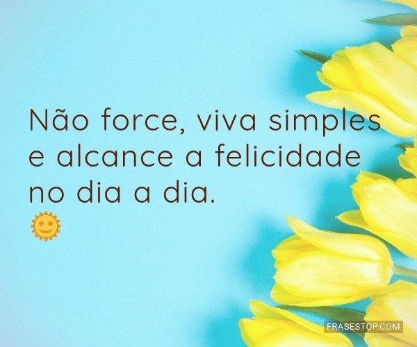 Não force, viva simples...