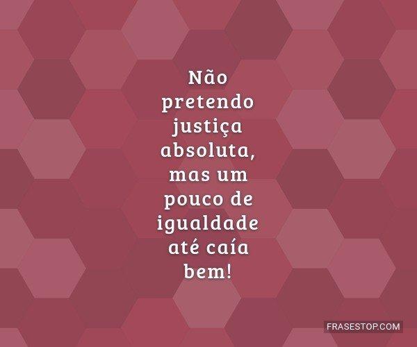Não pretendo justiça...