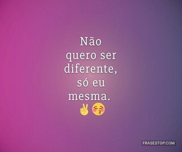 Não quero ser diferente,...