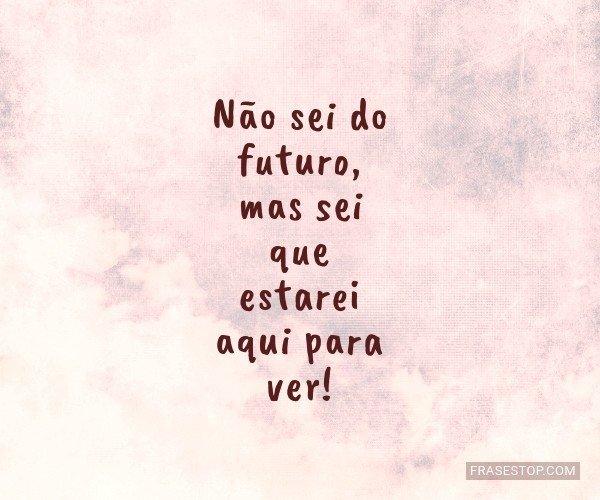 Não sei do futuro, mas...