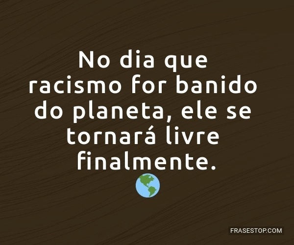 No dia que racismo for...