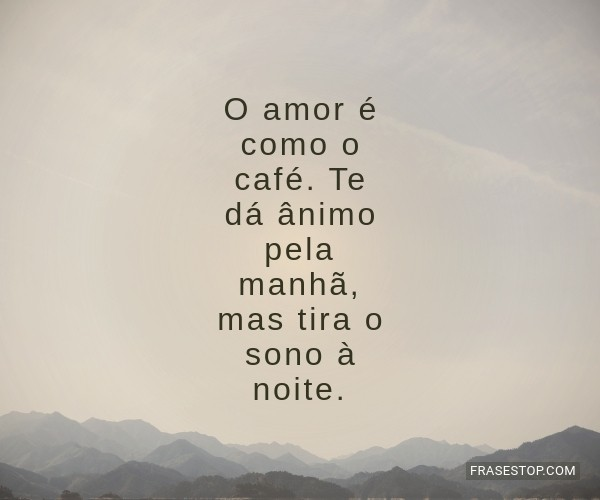 O amor é como o café....