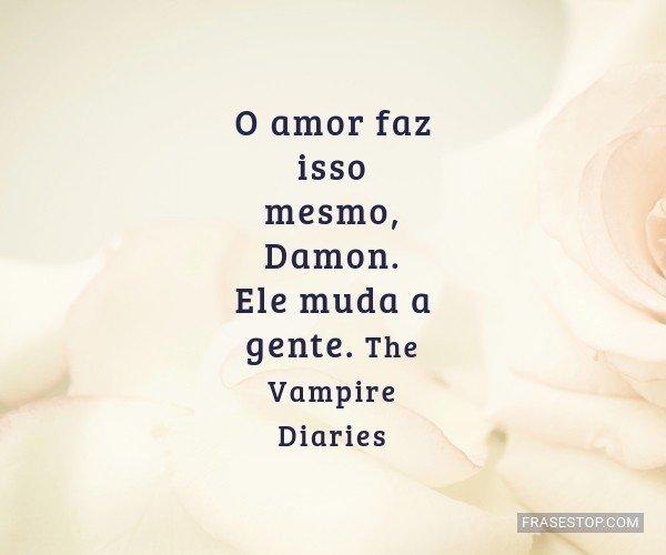 O amor faz isso mesmo,...
