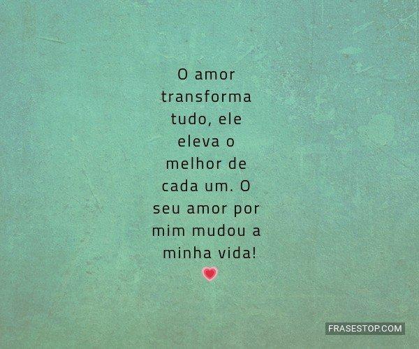 O amor transforma tudo,...