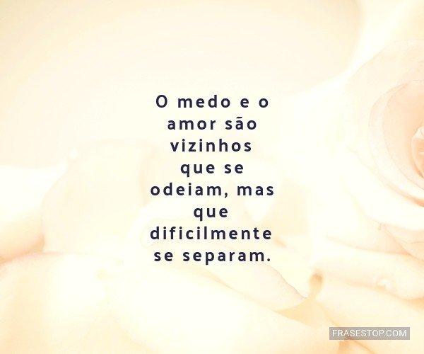 O medo e o amor são...
