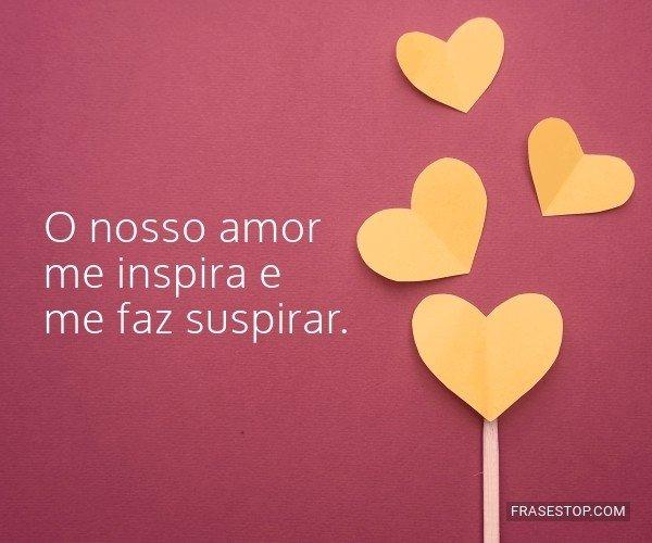 O nosso amor me inspira e...