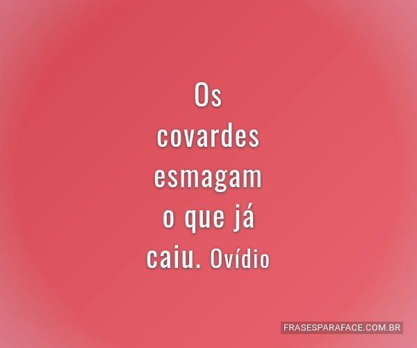 Os covardes esmagam o que...