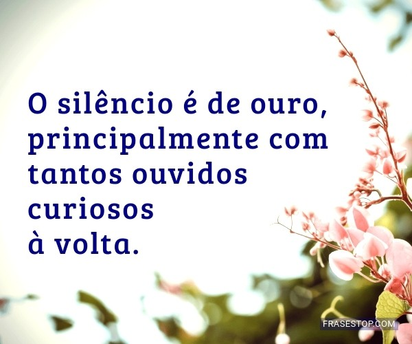 O silêncio é de ouro,...