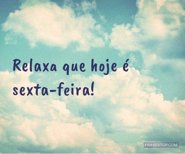 Relaxa que hoje é...