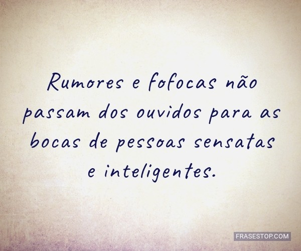 Rumores e fofocas não...