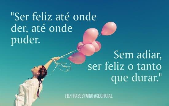 Ser feliz até onde der,...