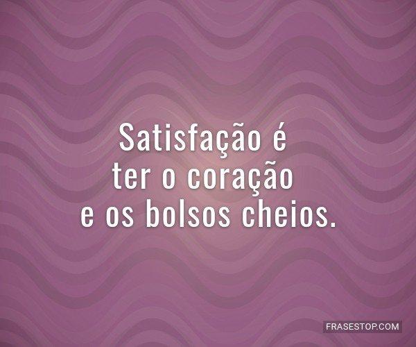 Satisfação é ter o...