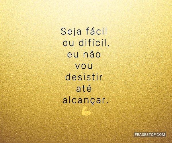 Seja fácil ou difícil,...
