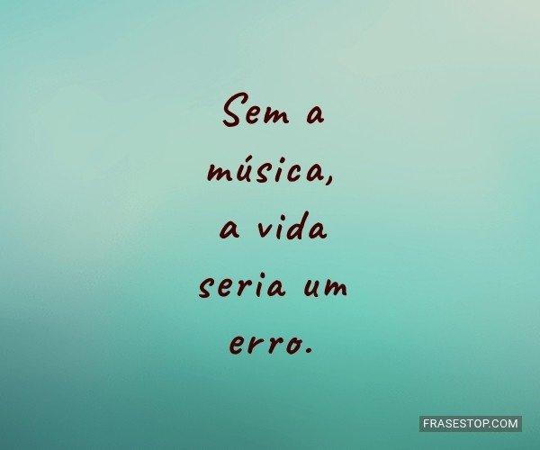 Sem a música, a vida...