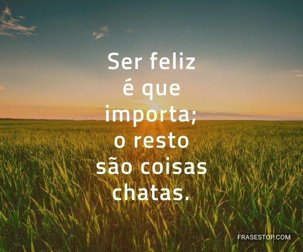 Ser feliz é que importa;...