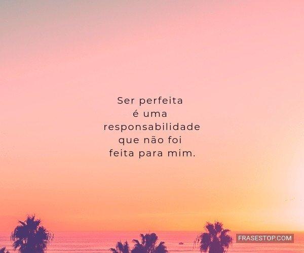 Ser perfeita é uma...