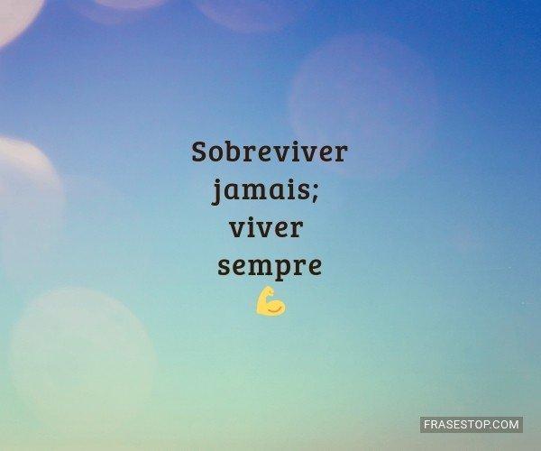 Sobreviver jamais; viver...