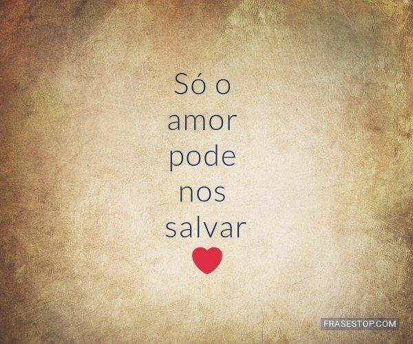 Só o amor pode nos...