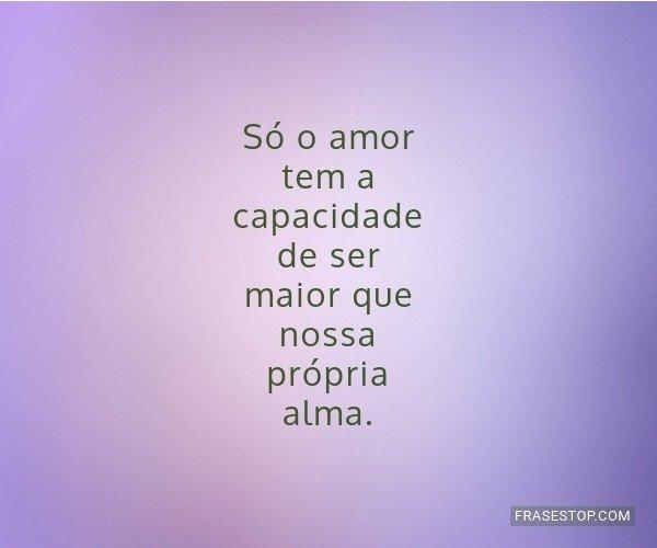 Só o amor tem a...