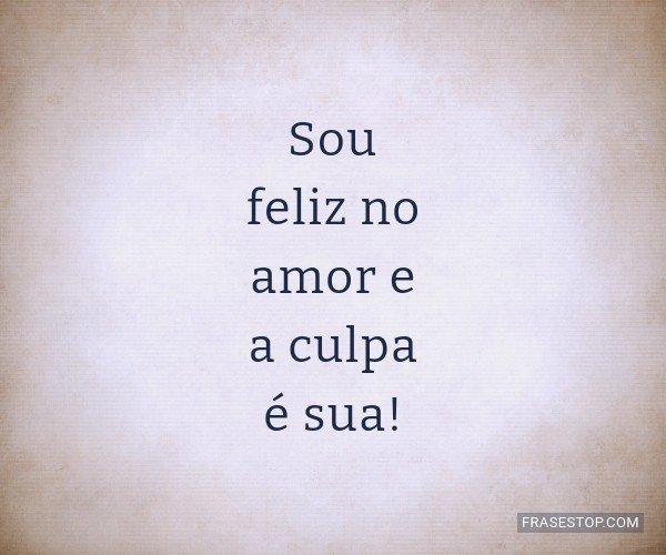 Sou feliz no amor e a...