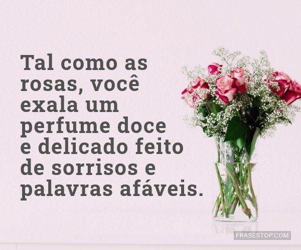 Tal como as rosas, você...