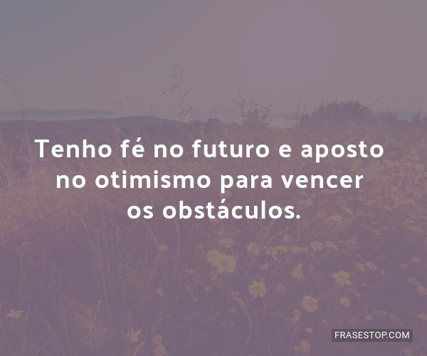 Tenho fé no futuro e...