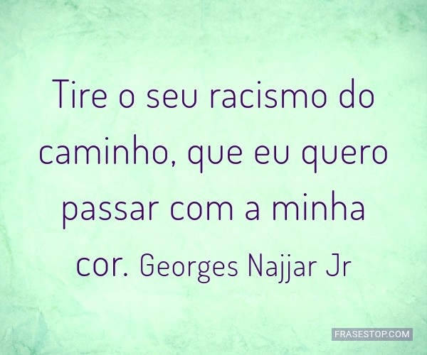 Tire o seu racismo do...