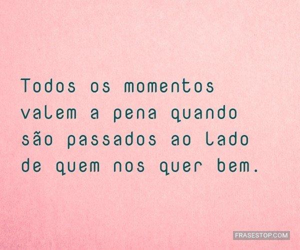 Todos os momentos valem a...