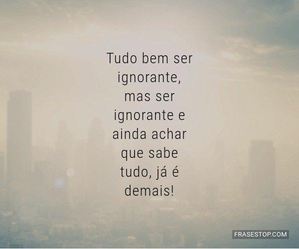 Tudo bem ser ignorante,...