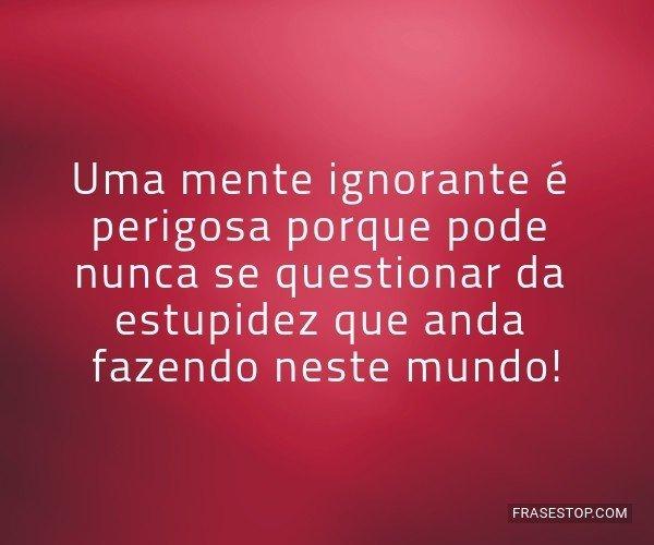Uma mente ignorante é...