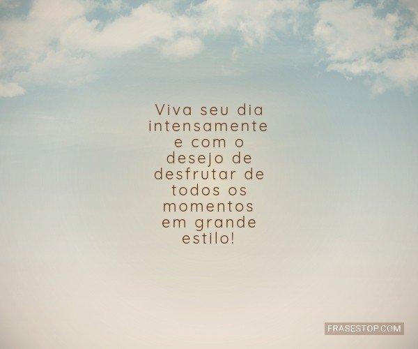 Viva seu dia intensamente...