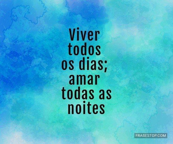Viver todos os dias; amar...